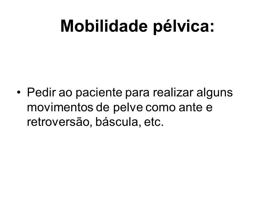 Mobilidade pélvica: Pedir ao paciente para realizar alguns movimentos de pelve como ante e retroversão, báscula, etc.