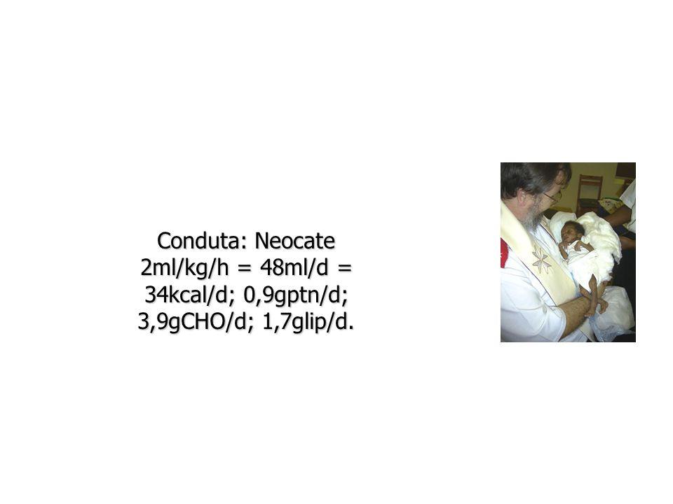 Conduta: Neocate 2ml/kg/h = 48ml/d = 34kcal/d; 0,9gptn/d; 3,9gCHO/d; 1,7glip/d.