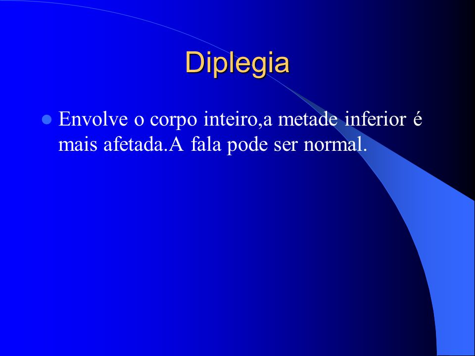 Diplegia Envolve o corpo inteiro,a metade inferior é mais afetada.A fala pode ser normal.