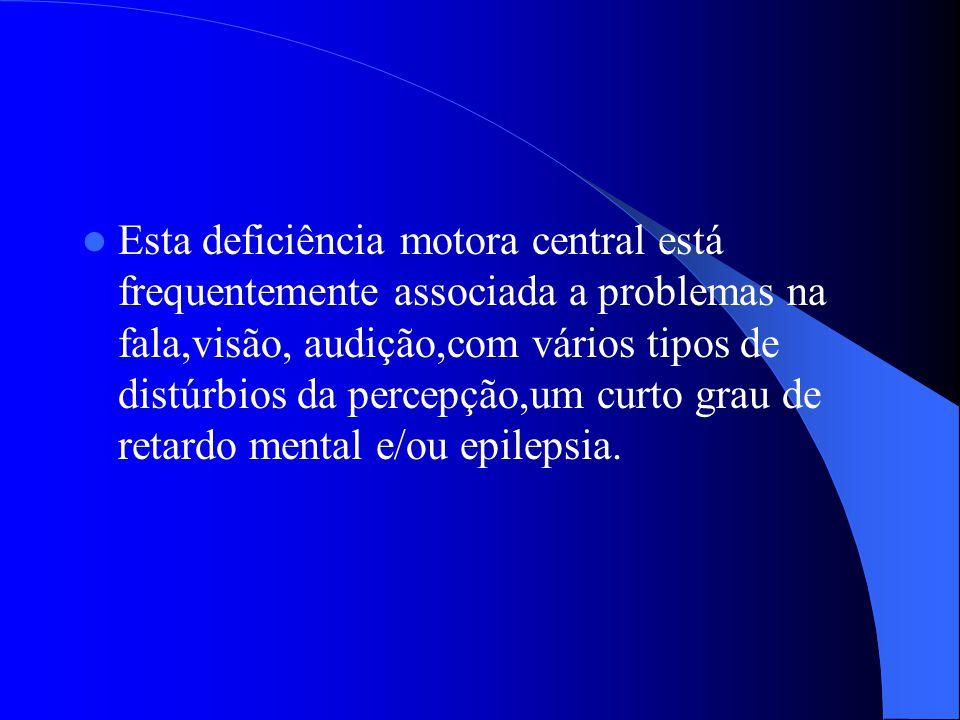 Esta deficiência motora central está frequentemente associada a problemas na fala,visão, audição,com vários tipos de distúrbios da percepção,um curto grau de retardo mental e/ou epilepsia.
