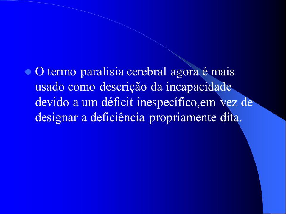 O termo paralisia cerebral agora é mais usado como descrição da incapacidade devido a um déficit inespecífico,em vez de designar a deficiência propriamente dita.