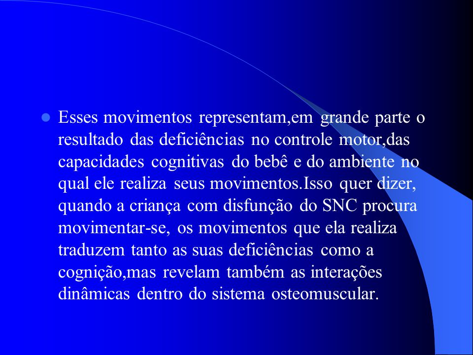 Esses movimentos representam,em grande parte o resultado das deficiências no controle motor,das capacidades cognitivas do bebê e do ambiente no qual ele realiza seus movimentos.Isso quer dizer, quando a criança com disfunção do SNC procura movimentar-se, os movimentos que ela realiza traduzem tanto as suas deficiências como a cognição,mas revelam também as interações dinâmicas dentro do sistema osteomuscular.