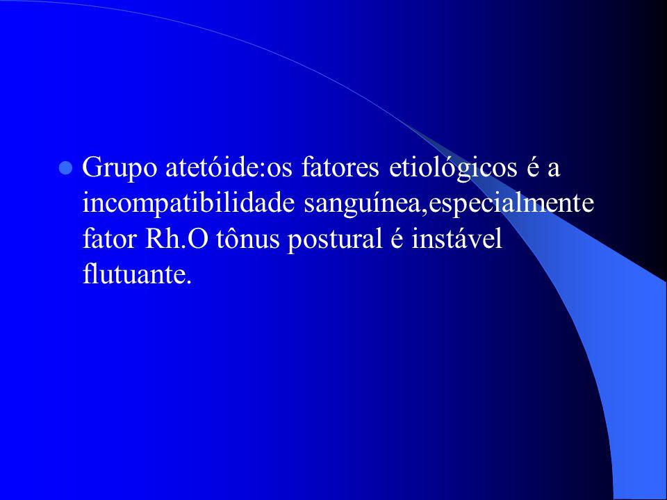 Grupo atetóide:os fatores etiológicos é a incompatibilidade sanguínea,especialmente fator Rh.O tônus postural é instável flutuante.
