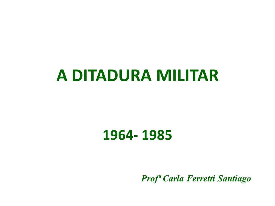 A DITADURA MILITAR 1964- 1985 Profª Carla Ferretti Santiago