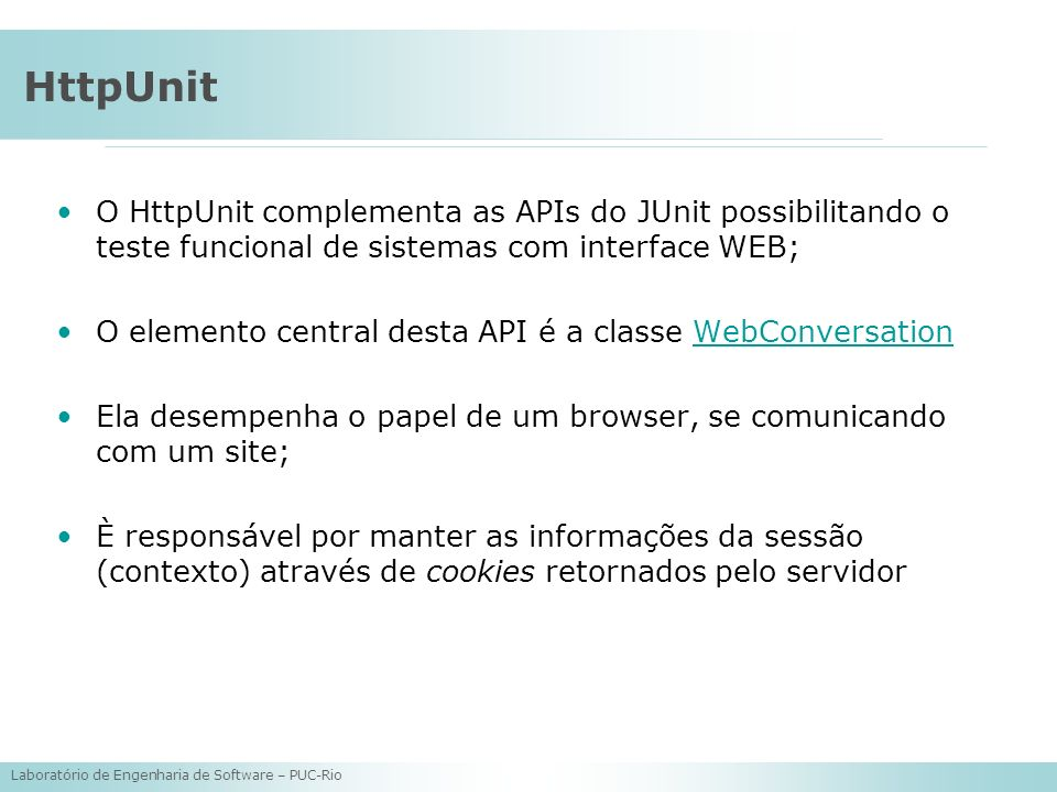 HttpUnit O HttpUnit complementa as APIs do JUnit possibilitando o teste funcional de sistemas com interface WEB;