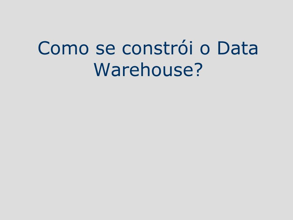 Como se constrói o Data Warehouse