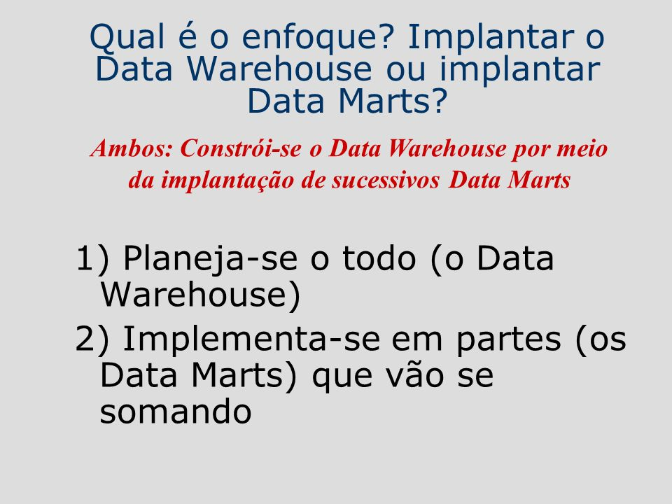 Qual é o enfoque Implantar o Data Warehouse ou implantar Data Marts