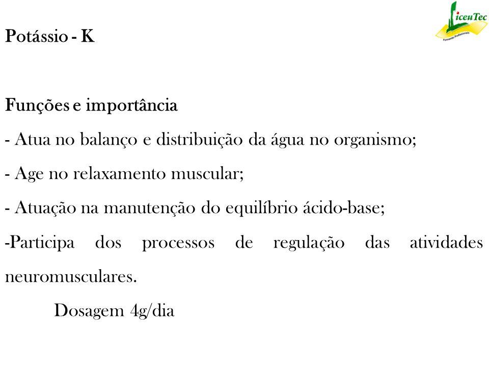 Potássio - K Funções e importância - Atua no balanço e distribuição da água no organismo; - Age no relaxamento muscular;