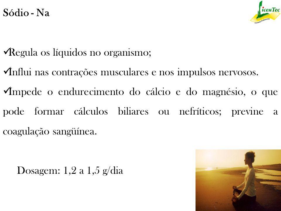 Sódio - Na Regula os líquidos no organismo; Influi nas contrações musculares e nos impulsos nervosos.