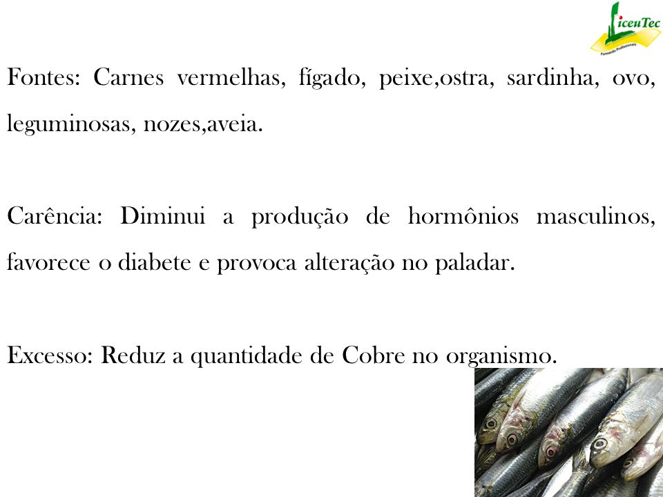 Fontes: Carnes vermelhas, fígado, peixe,ostra, sardinha, ovo, leguminosas, nozes,aveia.