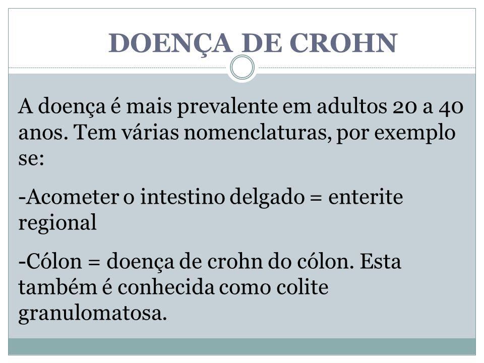DOENÇA DE CROHN A doença é mais prevalente em adultos 20 a 40 anos. Tem várias nomenclaturas, por exemplo se: