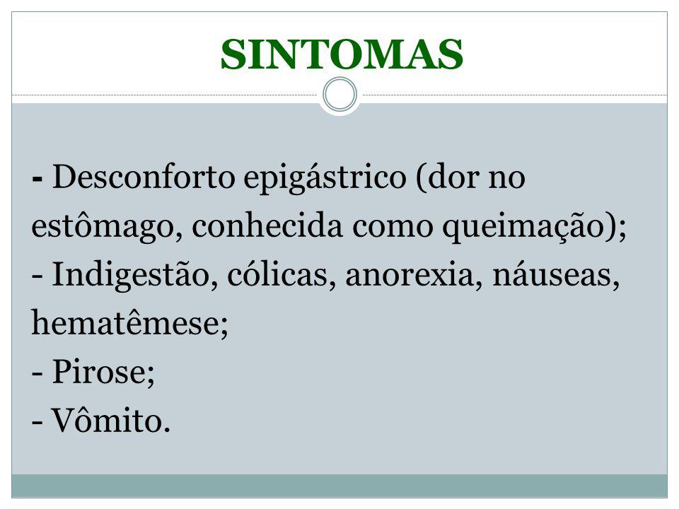 SINTOMAS - Desconforto epigástrico (dor no estômago, conhecida como queimação); - Indigestão, cólicas, anorexia, náuseas, hematêmese;