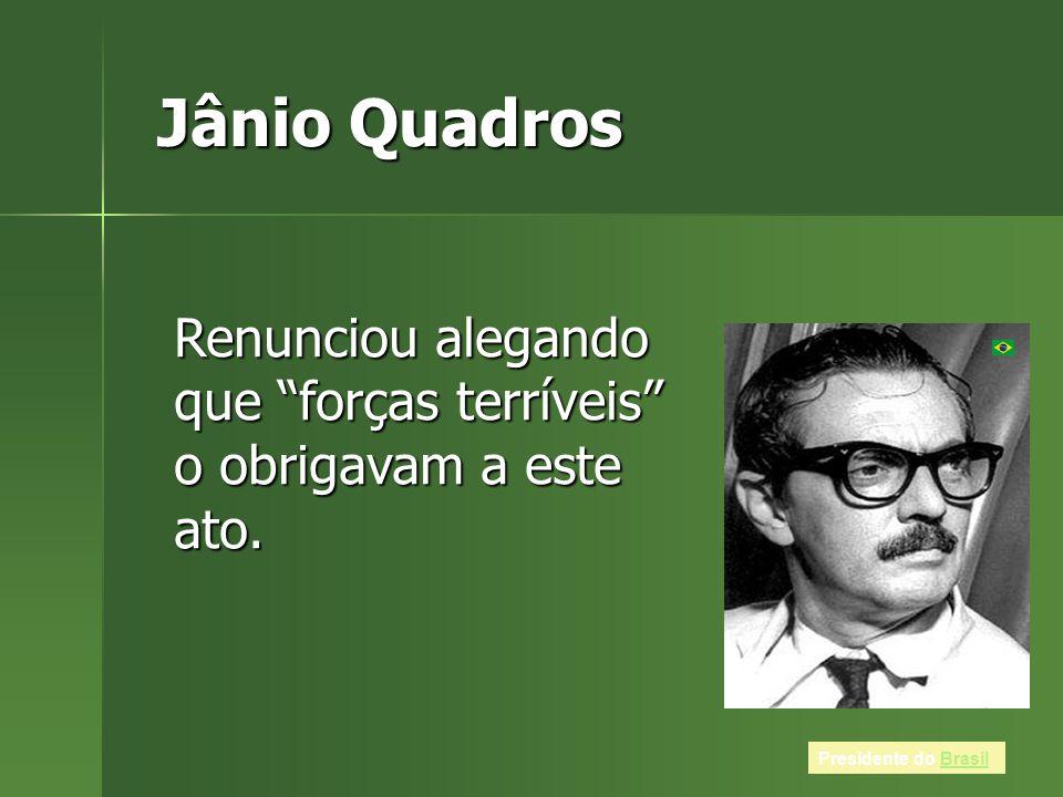 Jânio Quadros Renunciou alegando que forças terríveis o obrigavam a este ato.