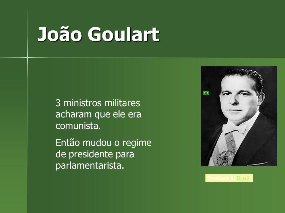 João Goulart 3 ministros militares acharam que ele era comunista.