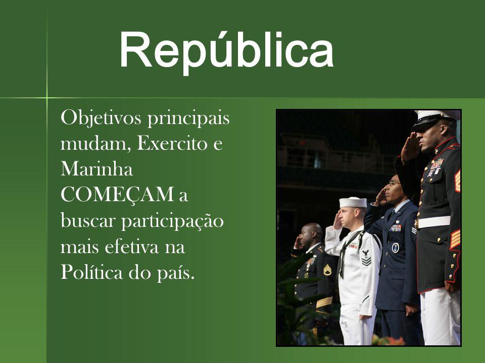 República Objetivos principais mudam, Exercito e Marinha COMEÇAM a buscar participação mais efetiva na Política do país.