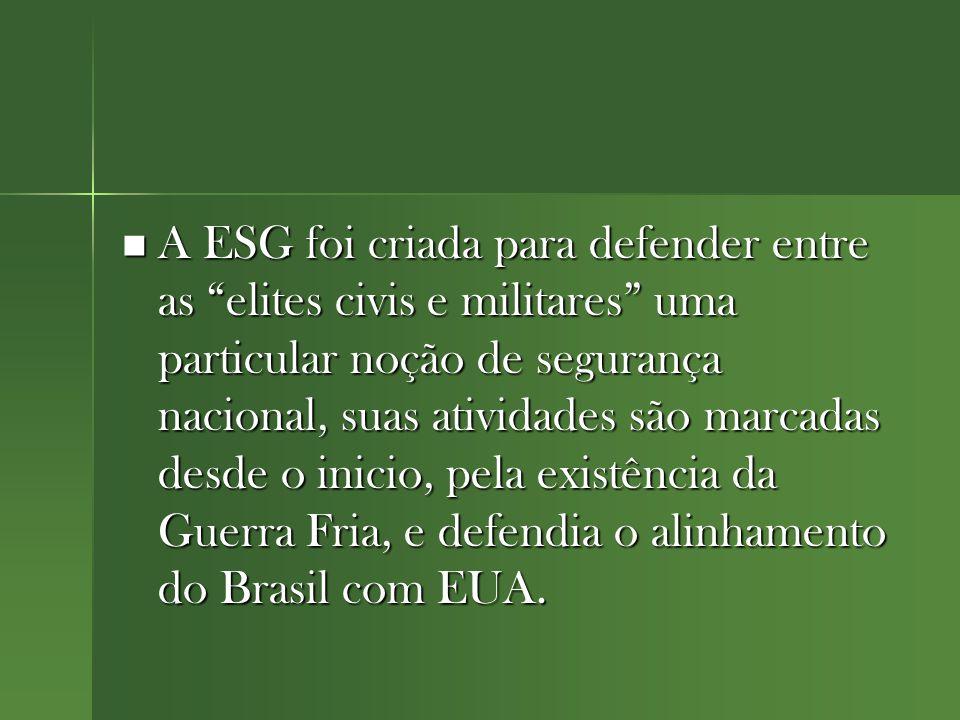 A ESG foi criada para defender entre as elites civis e militares uma particular noção de segurança nacional, suas atividades são marcadas desde o inicio, pela existência da Guerra Fria, e defendia o alinhamento do Brasil com EUA.