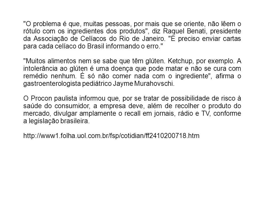 O problema é que, muitas pessoas, por mais que se oriente, não lêem o rótulo com os ingredientes dos produtos , diz Raquel Benati, presidente da Associação de Celíacos do Rio de Janeiro. É preciso enviar cartas para cada celíaco do Brasil informando o erro.