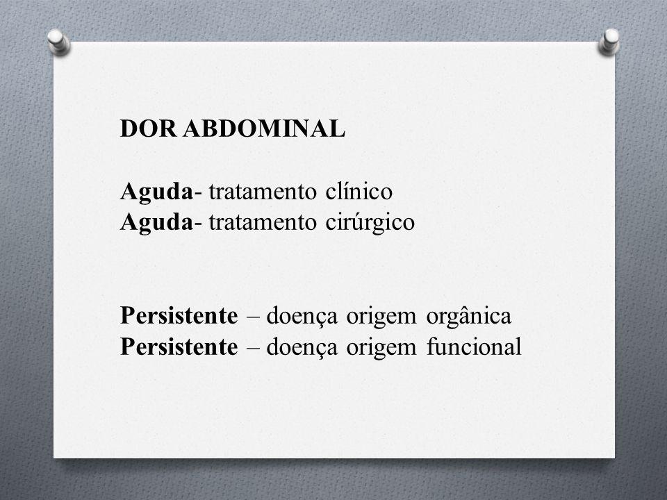 DOR ABDOMINAL Aguda- tratamento clínico. Aguda- tratamento cirúrgico. Persistente – doença origem orgânica.