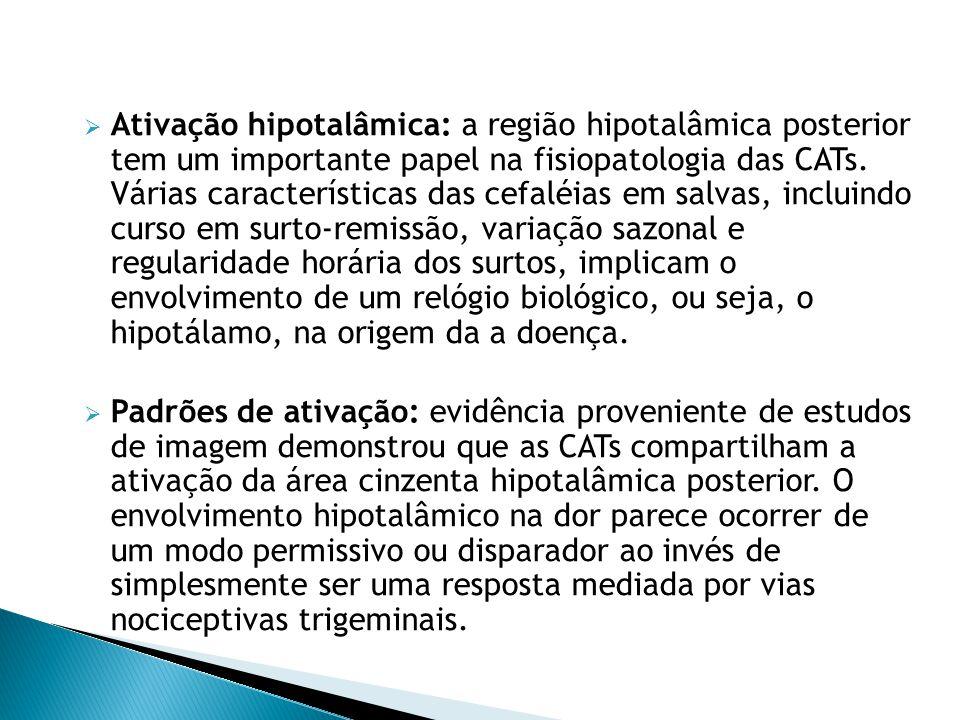 Ativação hipotalâmica: a região hipotalâmica posterior tem um importante papel na fisiopatologia das CATs. Várias características das cefaléias em salvas, incluindo curso em surto-remissão, variação sazonal e regularidade horária dos surtos, implicam o envolvimento de um relógio biológico, ou seja, o hipotálamo, na origem da a doença.