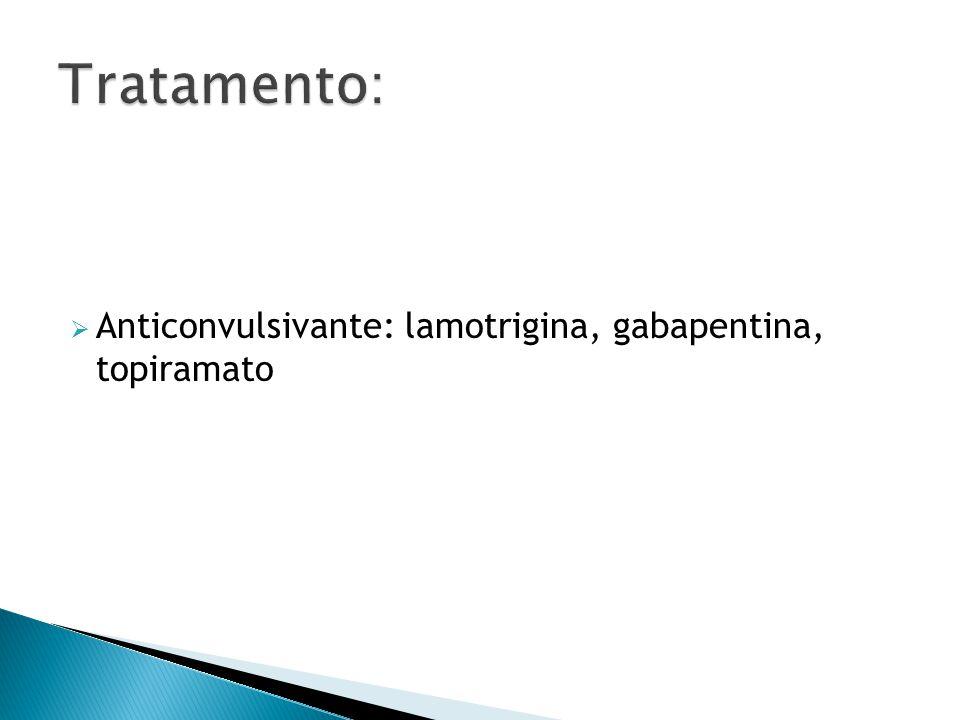 Tratamento: Anticonvulsivante: lamotrigina, gabapentina, topiramato