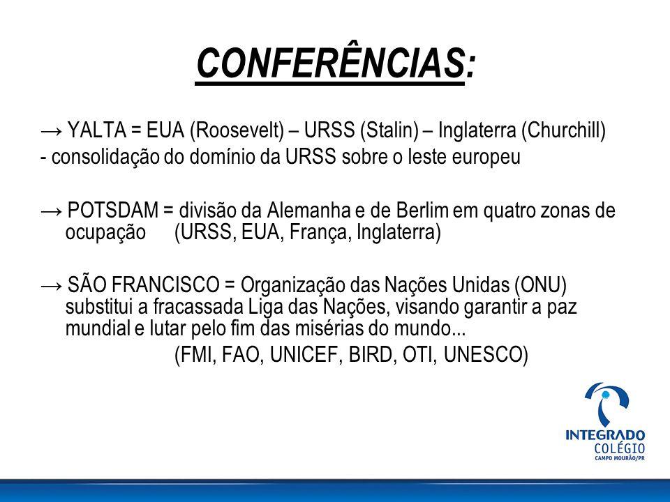CONFERÊNCIAS: → YALTA = EUA (Roosevelt) – URSS (Stalin) – Inglaterra (Churchill) - consolidação do domínio da URSS sobre o leste europeu.