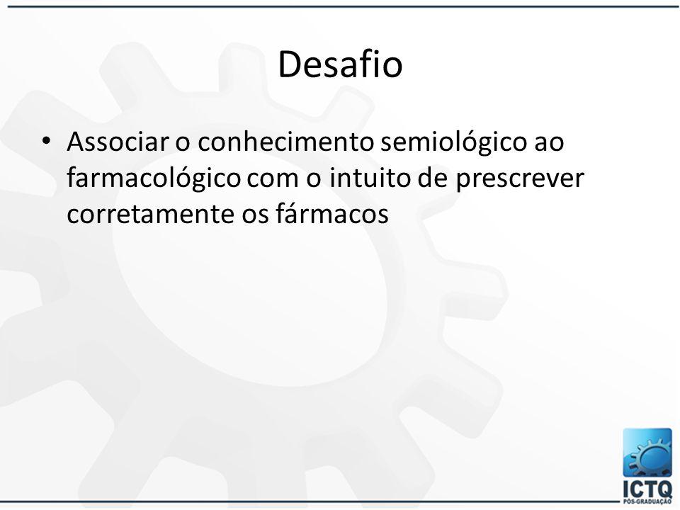 Desafio Associar o conhecimento semiológico ao farmacológico com o intuito de prescrever corretamente os fármacos.