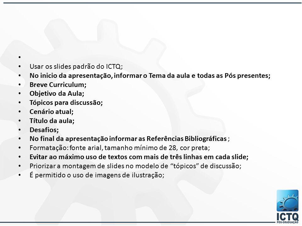Usar os slides padrão do ICTQ; No inicio da apresentação, informar o Tema da aula e todas as Pós presentes;