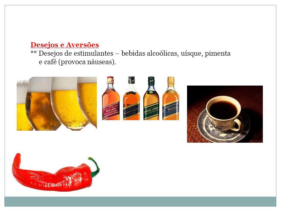 Desejos e Aversões ** Desejos de estimulantes – bebidas alcoólicas, uísque, pimenta.