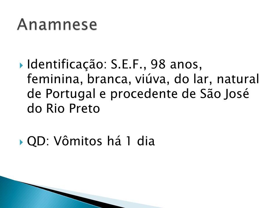 Anamnese Identificação: S.E.F., 98 anos, feminina, branca, viúva, do lar, natural de Portugal e procedente de São José do Rio Preto.