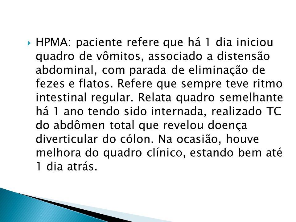 HPMA: paciente refere que há 1 dia iniciou quadro de vômitos, associado a distensão abdominal, com parada de eliminação de fezes e flatos.