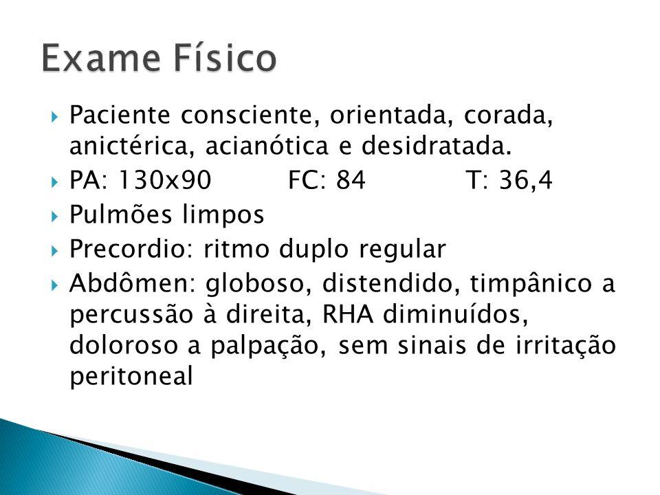 Exame Físico Paciente consciente, orientada, corada, anictérica, acianótica e desidratada. PA: 130x90 FC: 84 T: 36,4.