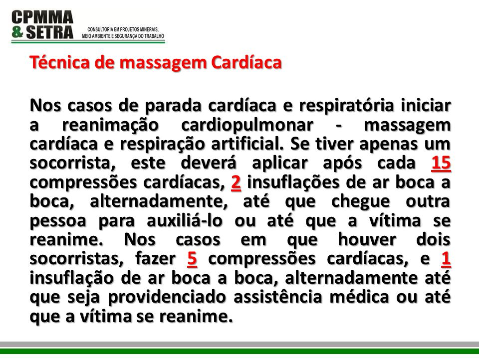Técnica de massagem Cardíaca Nos casos de parada cardíaca e respiratória iniciar a reanimação cardiopulmonar - massagem cardíaca e respiração artificial.