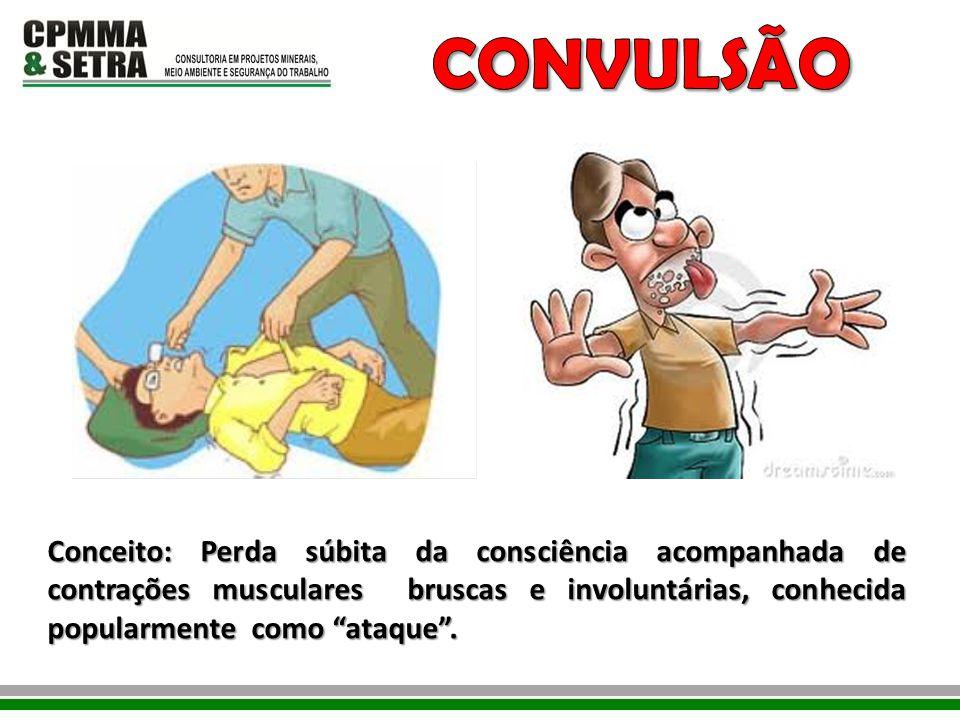 CONVULSÃO Conceito: Perda súbita da consciência acompanhada de contrações musculares bruscas e involuntárias, conhecida popularmente como ataque .