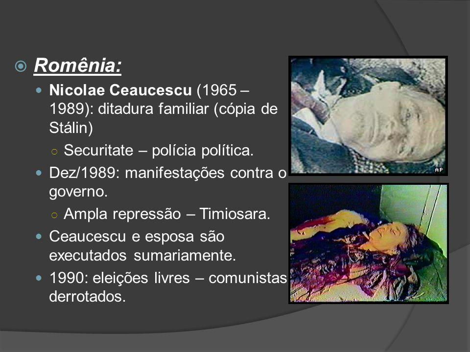 Romênia: Nicolae Ceaucescu (1965 – 1989): ditadura familiar (cópia de Stálin) Securitate – polícia política.