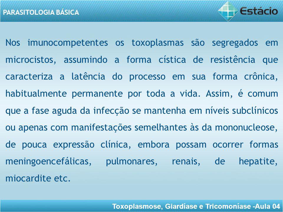 Nos imunocompetentes os toxoplasmas são segregados em microcistos, assumindo a forma cística de resistência que caracteriza a latência do processo em sua forma crônica, habitualmente permanente por toda a vida.