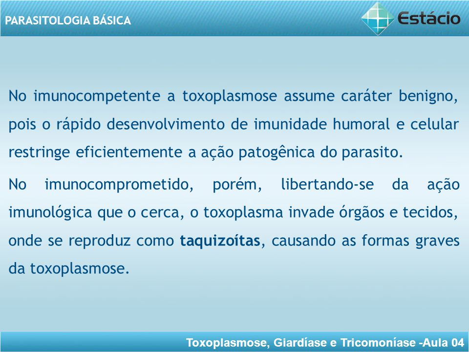 No imunocompetente a toxoplasmose assume caráter benigno, pois o rápido desenvolvimento de imunidade humoral e celular restringe eficientemente a ação patogênica do parasito.