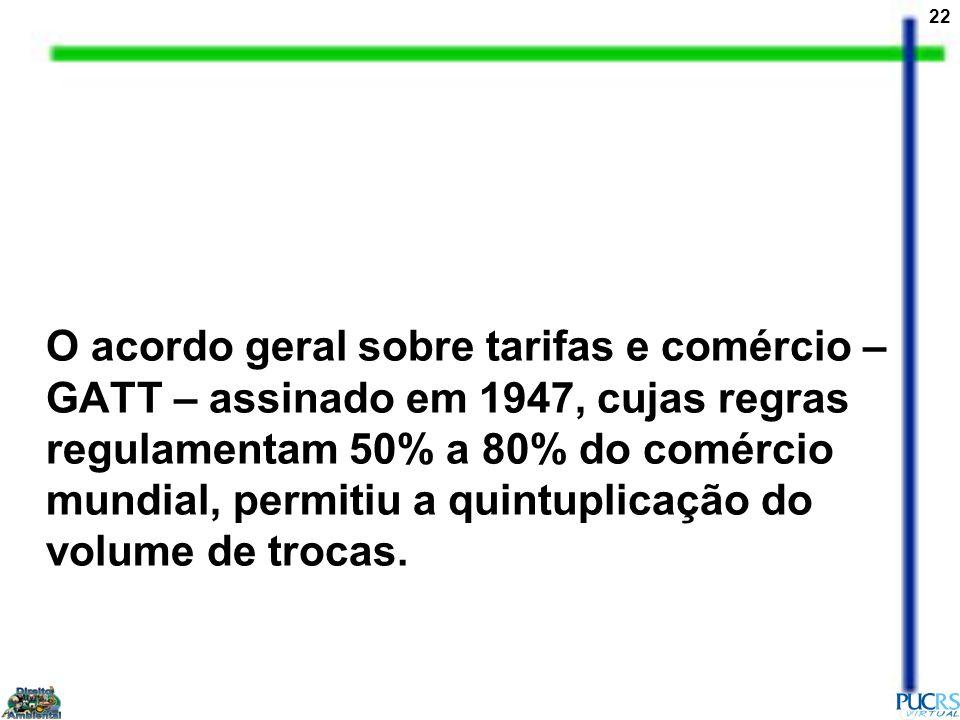 O acordo geral sobre tarifas e comércio – GATT – assinado em 1947, cujas regras regulamentam 50% a 80% do comércio mundial, permitiu a quintuplicação do volume de trocas.