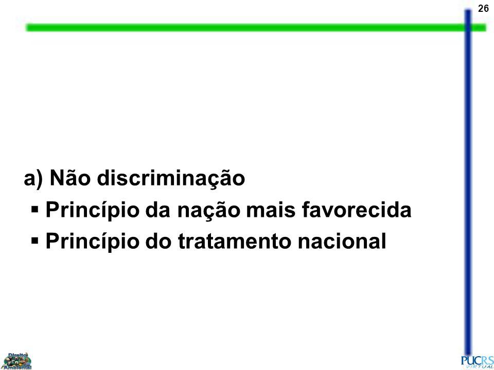 a) Não discriminação Princípio da nação mais favorecida Princípio do tratamento nacional