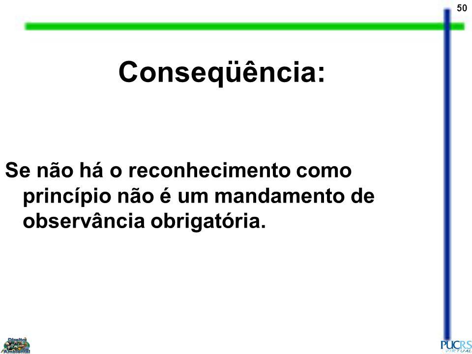 Conseqüência: Se não há o reconhecimento como princípio não é um mandamento de observância obrigatória.
