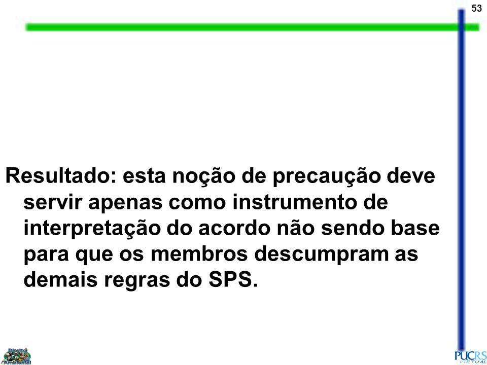 Resultado: esta noção de precaução deve servir apenas como instrumento de interpretação do acordo não sendo base para que os membros descumpram as demais regras do SPS.