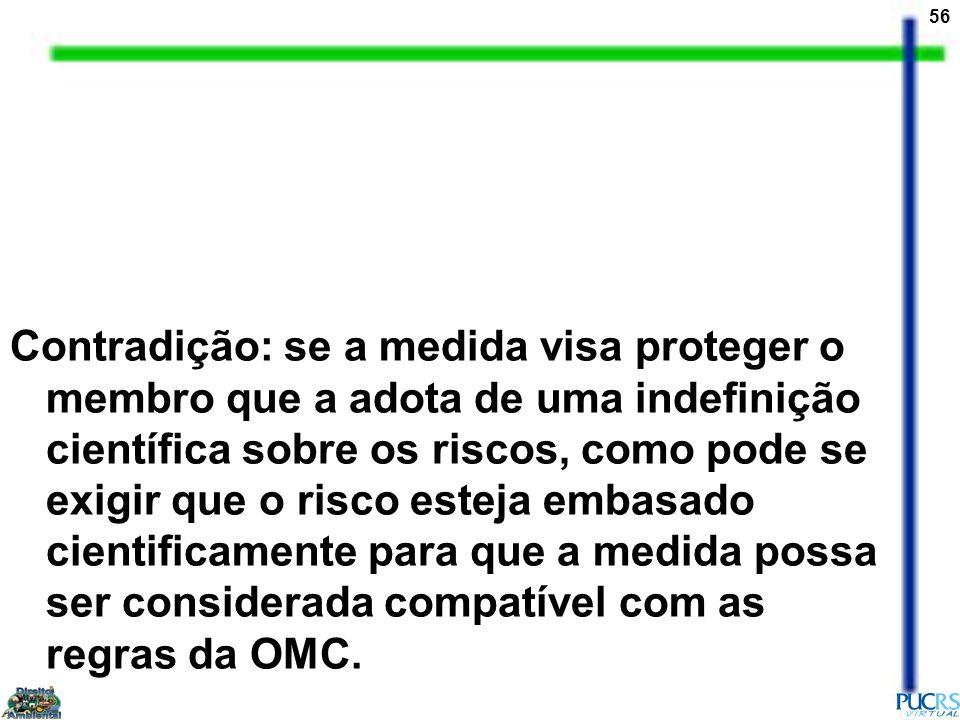 Contradição: se a medida visa proteger o membro que a adota de uma indefinição científica sobre os riscos, como pode se exigir que o risco esteja embasado cientificamente para que a medida possa ser considerada compatível com as regras da OMC.