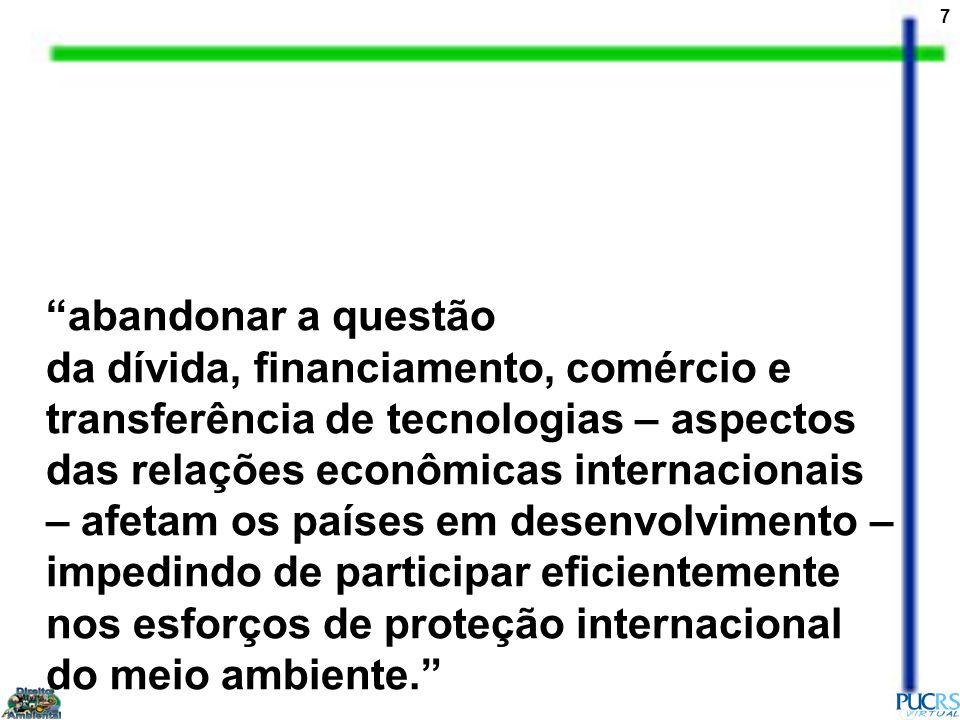 abandonar a questão da dívida, financiamento, comércio e transferência de tecnologias – aspectos das relações econômicas internacionais – afetam os países em desenvolvimento – impedindo de participar eficientemente nos esforços de proteção internacional do meio ambiente.