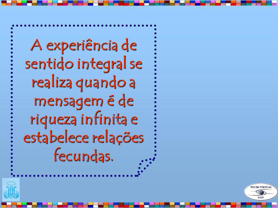 A experiência de sentido integral se realiza quando a mensagem é de riqueza infinita e estabelece relações fecundas.