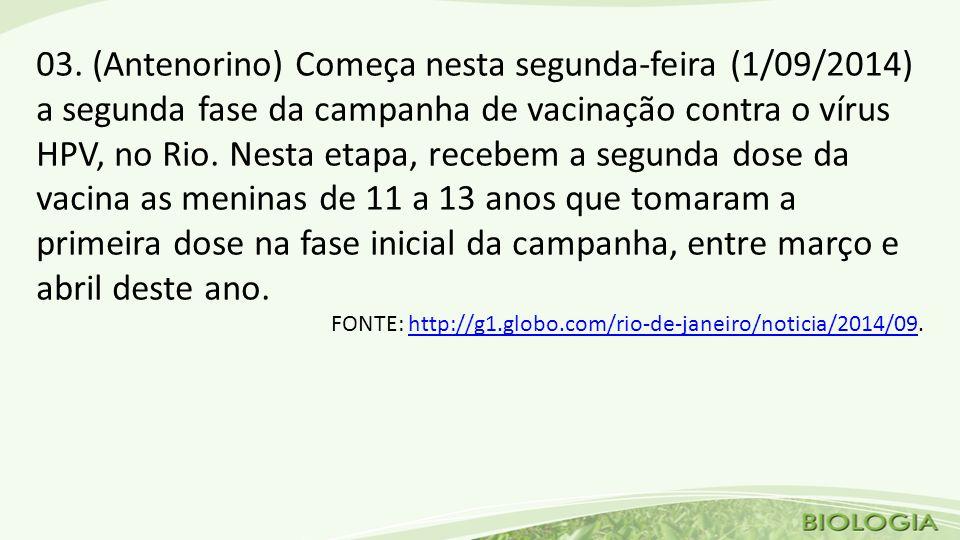 03. (Antenorino) Começa nesta segunda-feira (1/09/2014) a segunda fase da campanha de vacinação contra o vírus HPV, no Rio. Nesta etapa, recebem a segunda dose da vacina as meninas de 11 a 13 anos que tomaram a primeira dose na fase inicial da campanha, entre março e abril deste ano.