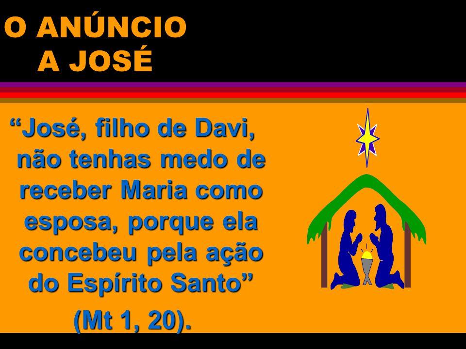 O ANÚNCIO A JOSÉ José, filho de Davi, não tenhas medo de receber Maria como esposa, porque ela concebeu pela ação do Espírito Santo