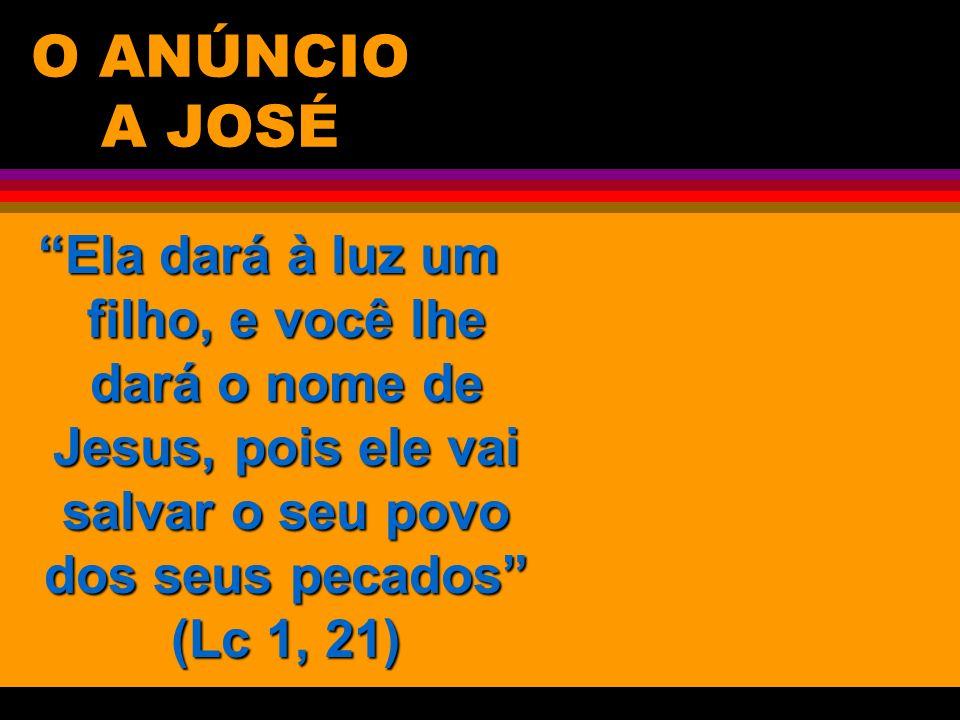 O ANÚNCIO A JOSÉ Ela dará à luz um filho, e você lhe dará o nome de Jesus, pois ele vai salvar o seu povo dos seus pecados (Lc 1, 21)