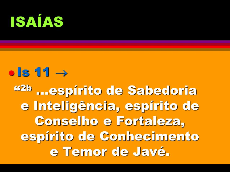 ISAÍAS Is 11  2b ...espírito de Sabedoria e Inteligência, espírito de Conselho e Fortaleza, espírito de Conhecimento e Temor de Javé.