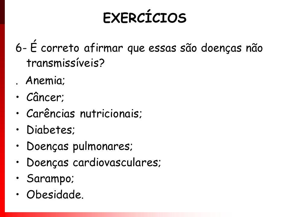 EXERCÍCIOS 6- É correto afirmar que essas são doenças não transmissíveis . Anemia; Câncer; Carências nutricionais;