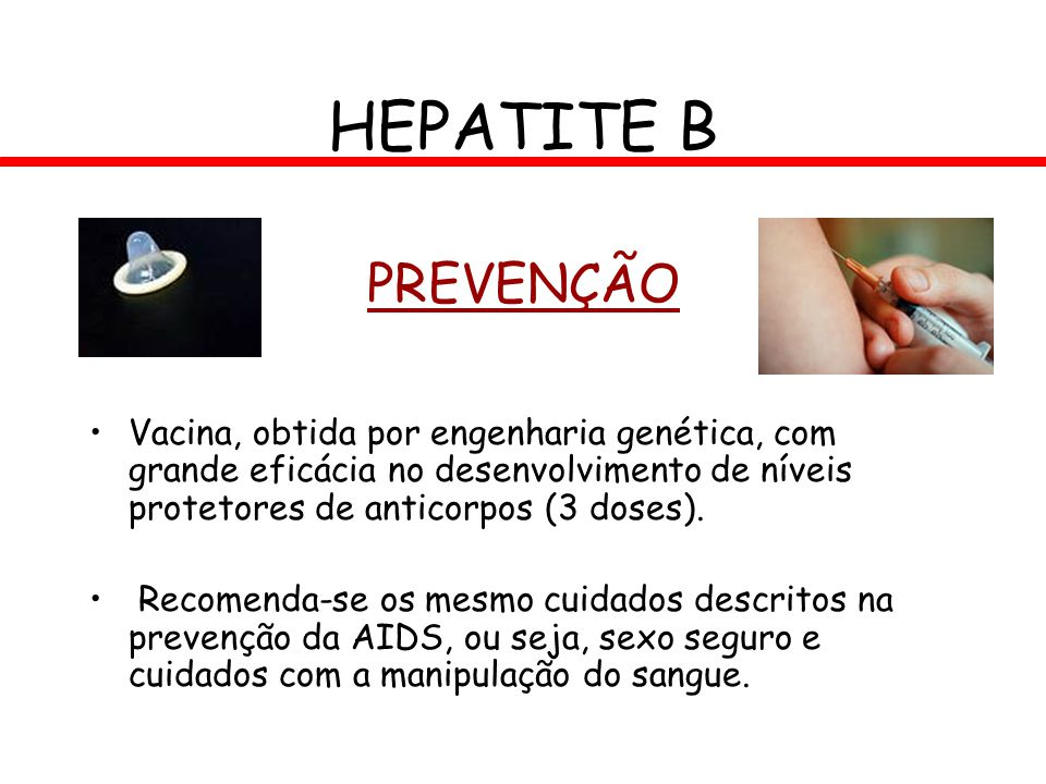 HEPATITE B PREVENÇÃO. Vacina, obtida por engenharia genética, com grande eficácia no desenvolvimento de níveis protetores de anticorpos (3 doses).