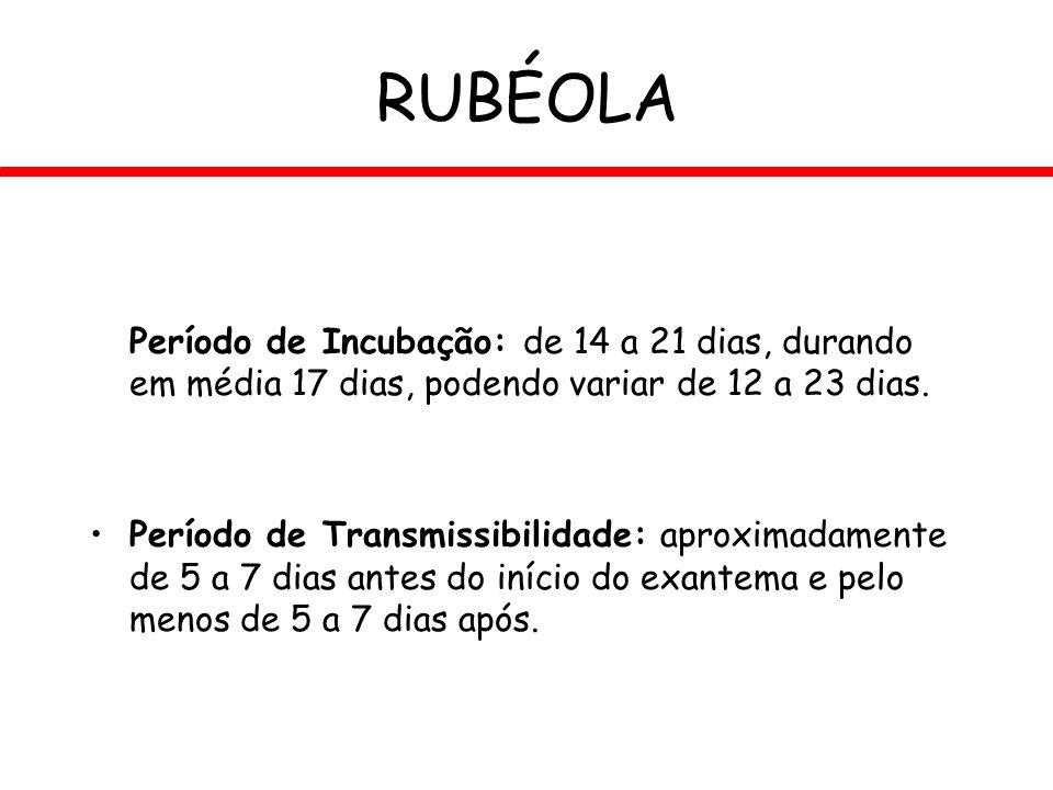 RUBÉOLA Período de Incubação: de 14 a 21 dias, durando em média 17 dias, podendo variar de 12 a 23 dias.